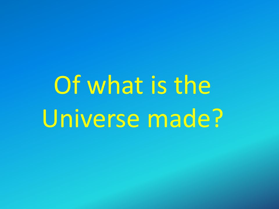 Of what is the Universe made