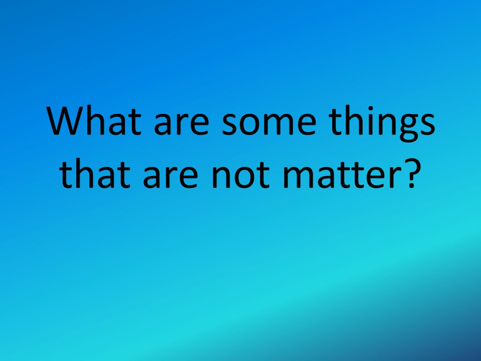 What are some things that are not matter