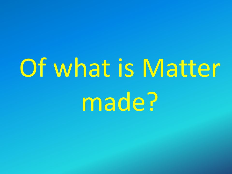 Of what is Matter made Solicit ideas discuss and then when ready proceed.