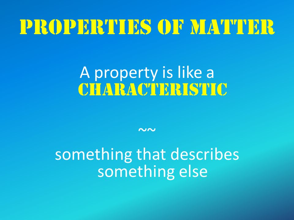 Properties of Matter A property is like a characteristic ~~