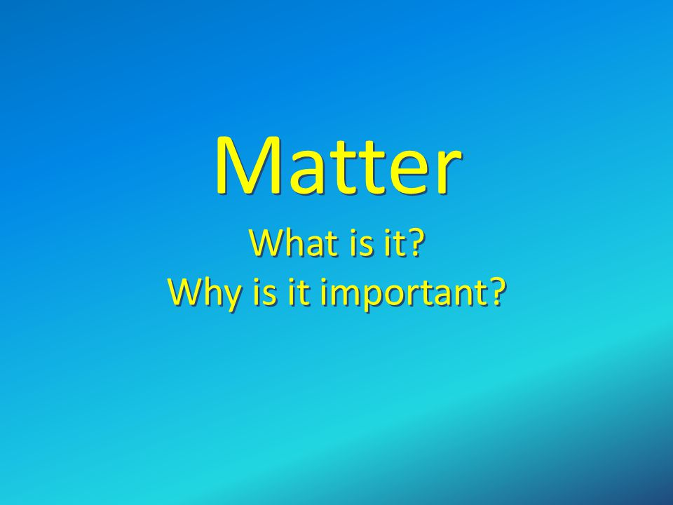 Matter What is it Why is it important
