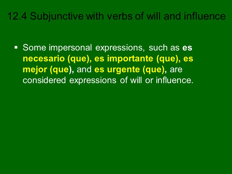 Some impersonal expressions, such as es necesario (que), es importante (que), es mejor (que), and es urgente (que), are considered expressions of will or influence.