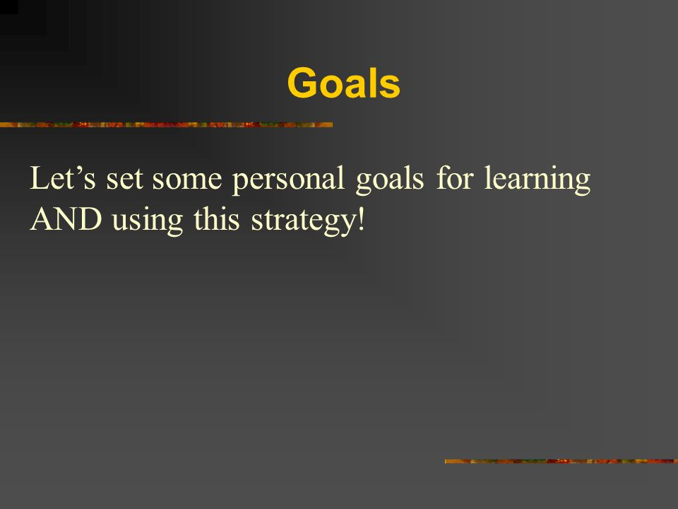 Goals Let's set some personal goals for learning AND using this strategy!