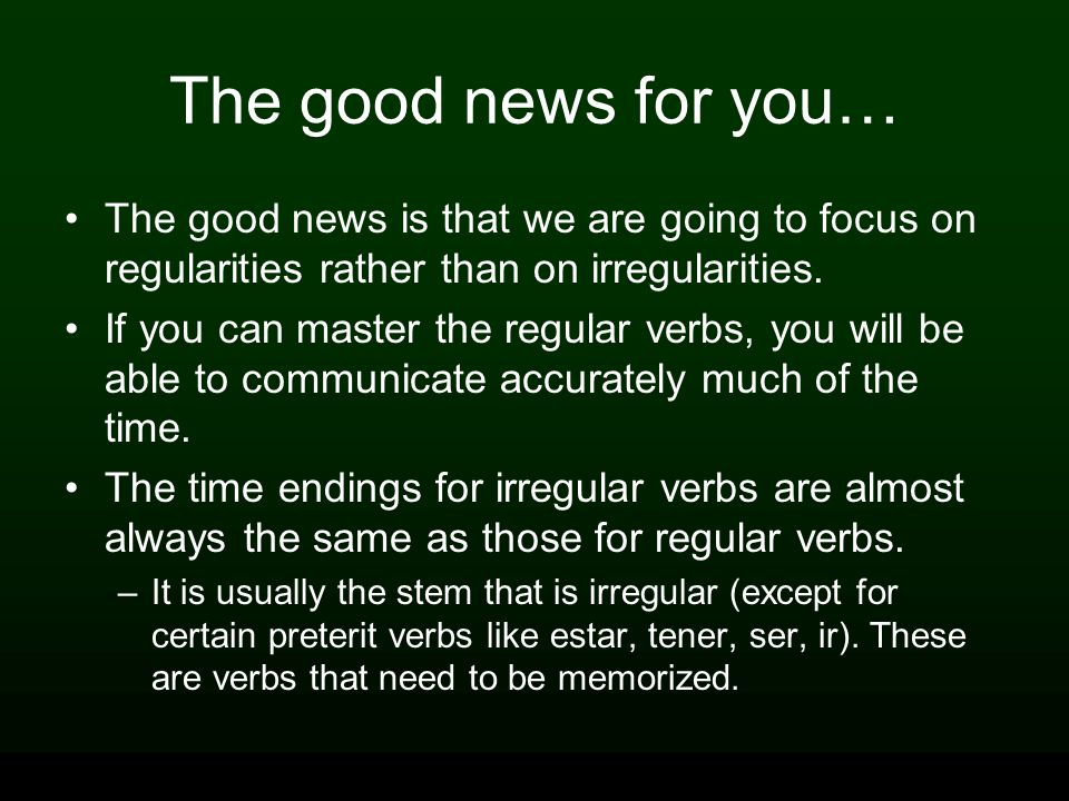 The good news for you… The good news is that we are going to focus on regularities rather than on irregularities.