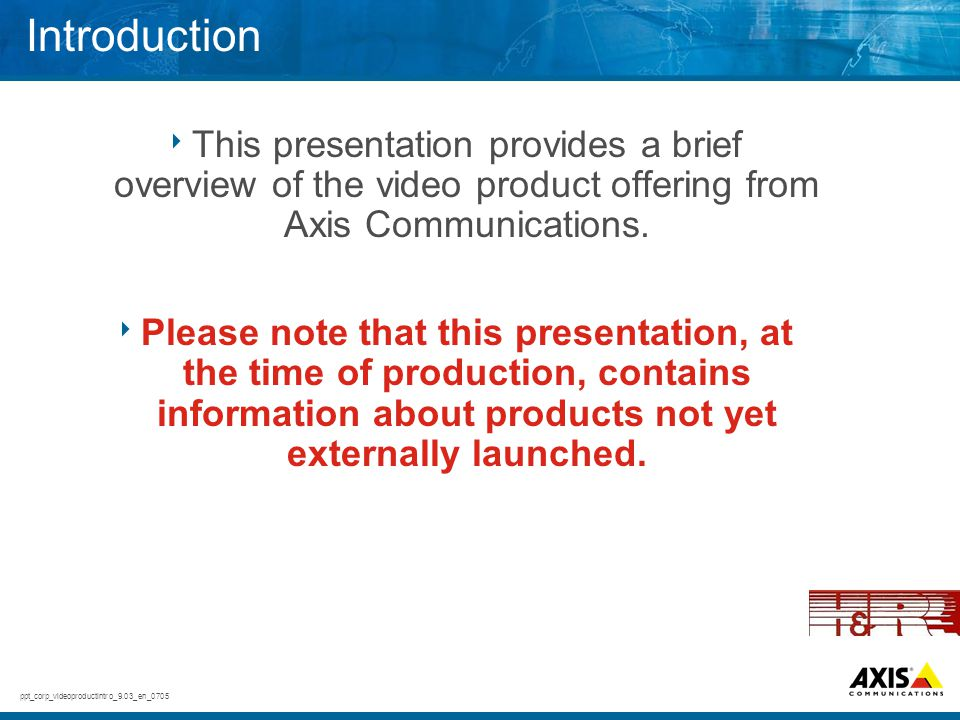Introduction This presentation provides a brief overview of the video product offering from Axis Communications.