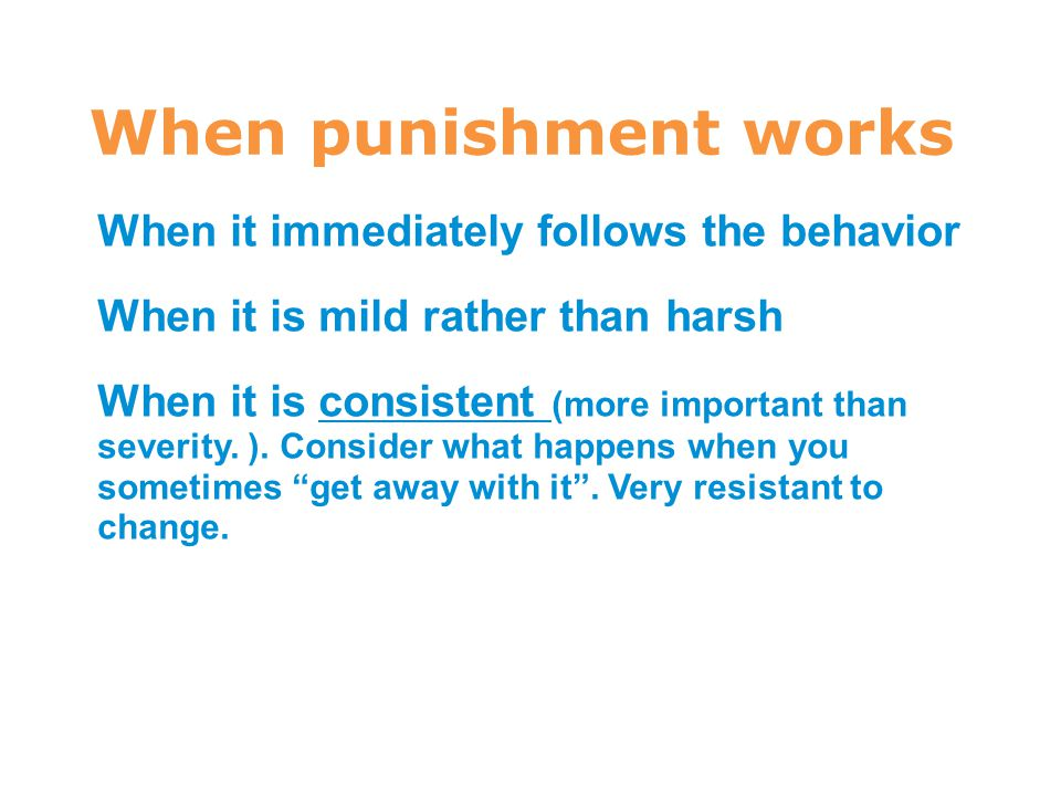 7 When punishment works When it immediately follows the behavior