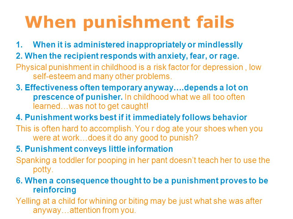 When punishment fails When it is administered inappropriately or mindlesslly. 2. When the recipient responds with anxiety, fear, or rage.
