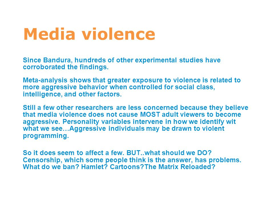 7 Media violence. Since Bandura, hundreds of other experimental studies have corroborated the findings.
