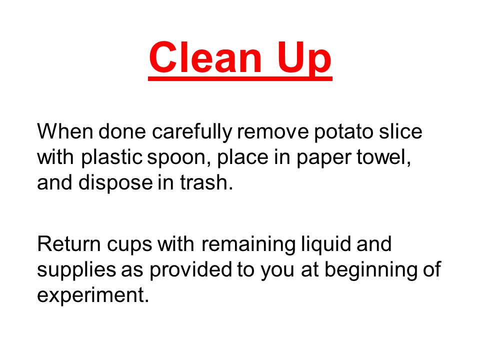 Clean Up When done carefully remove potato slice with plastic spoon, place in paper towel, and dispose in trash.