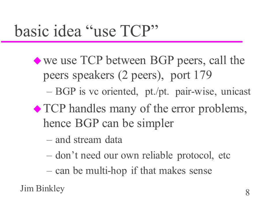 basic idea use TCP we use TCP between BGP peers, call the peers speakers (2 peers), port 179. BGP is vc oriented, pt./pt. pair-wise, unicast.