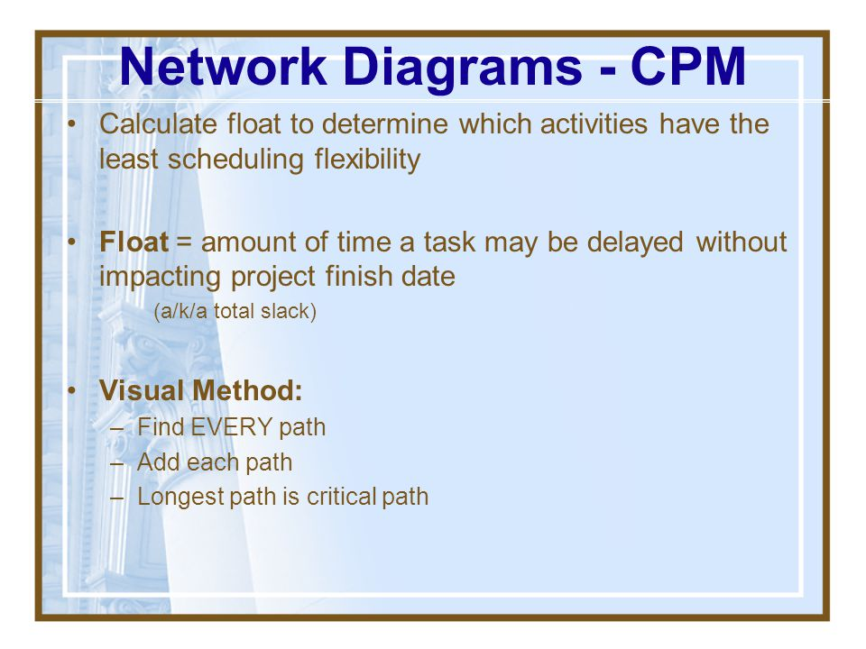Network Diagrams - CPM Calculate float to determine which activities have the least scheduling flexibility.