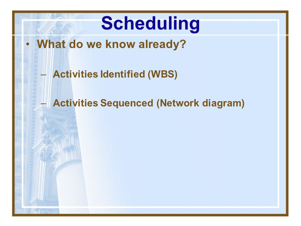 Scheduling What do we know already Activities Identified (WBS)
