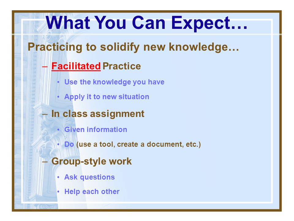 What You Can Expect… Practicing to solidify new knowledge…