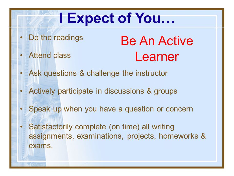 I Expect of You… Be An Active Learner Do the readings Attend class