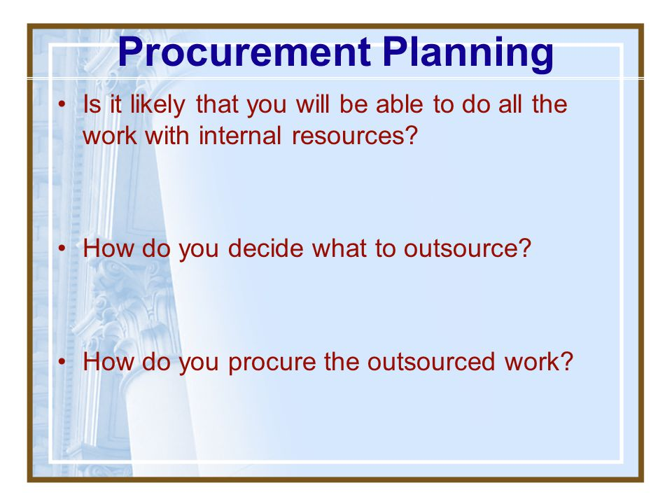 Procurement Planning Is it likely that you will be able to do all the work with internal resources
