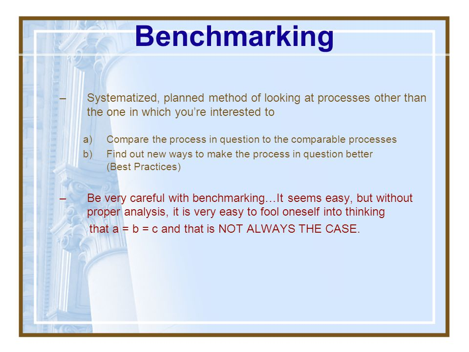 Benchmarking Systematized, planned method of looking at processes other than the one in which you're interested to.