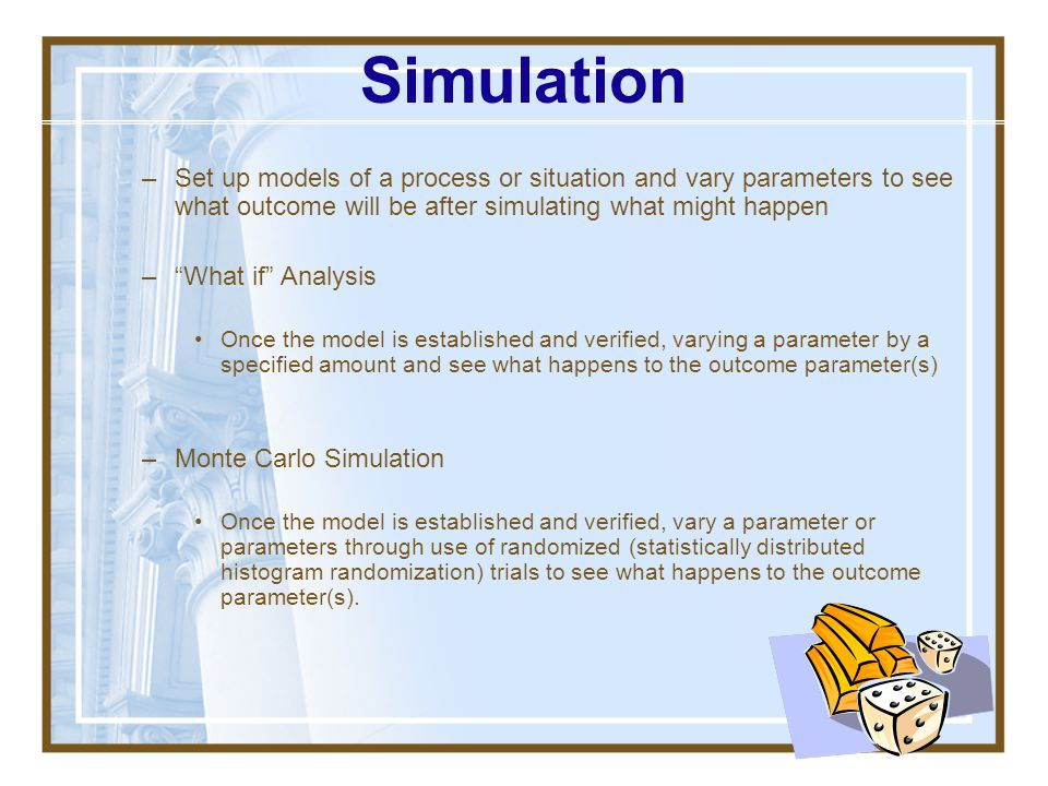 Simulation Set up models of a process or situation and vary parameters to see what outcome will be after simulating what might happen.