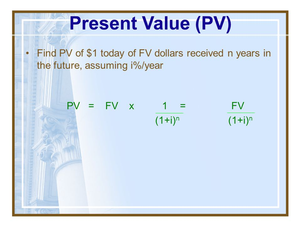 Present Value (PV) Find PV of $1 today of FV dollars received n years in the future, assuming i%/year.