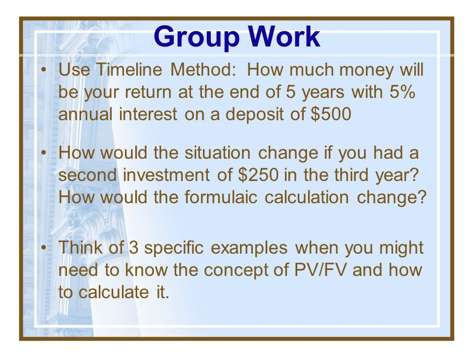 Group Work Use Timeline Method: How much money will be your return at the end of 5 years with 5% annual interest on a deposit of $500.