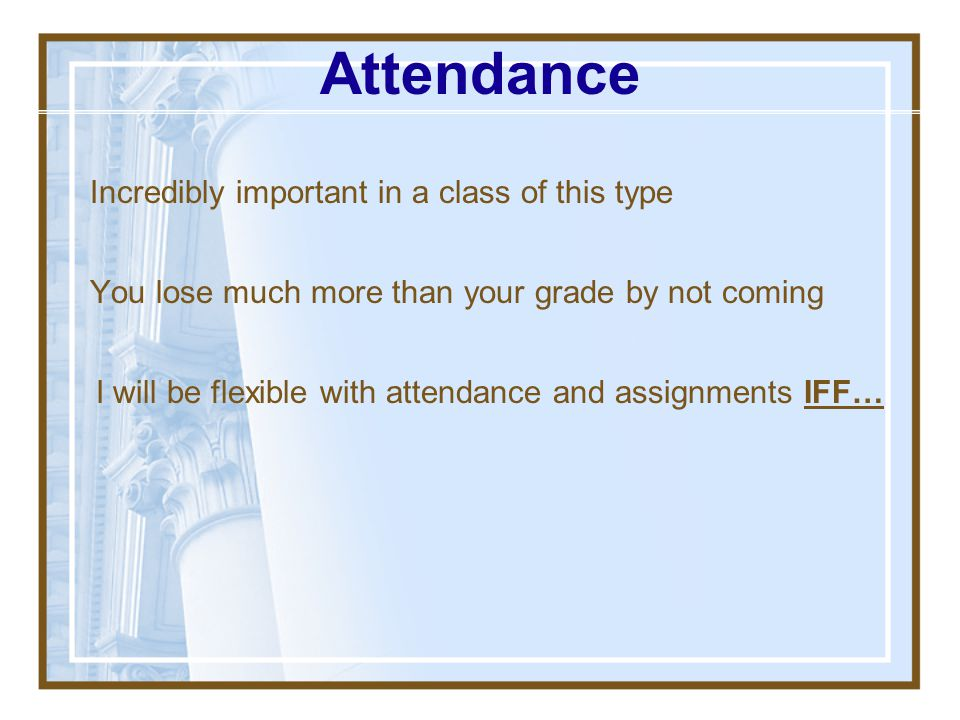 Attendance Incredibly important in a class of this type
