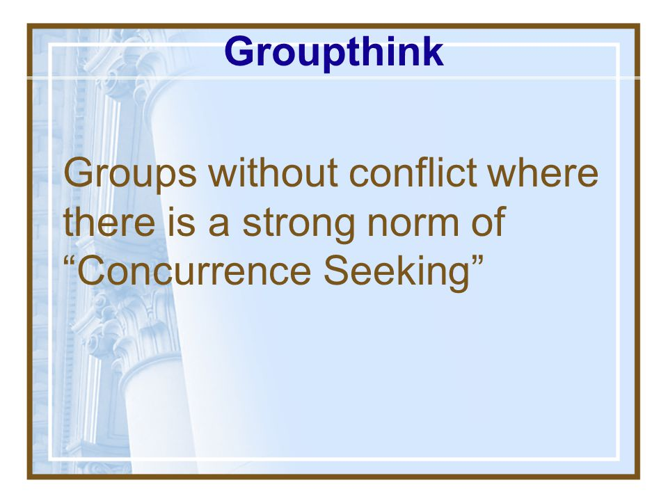 Groupthink Groups without conflict where there is a strong norm of Concurrence Seeking
