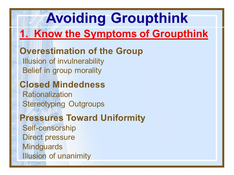 Avoiding Groupthink 1. Know the Symptoms of Groupthink