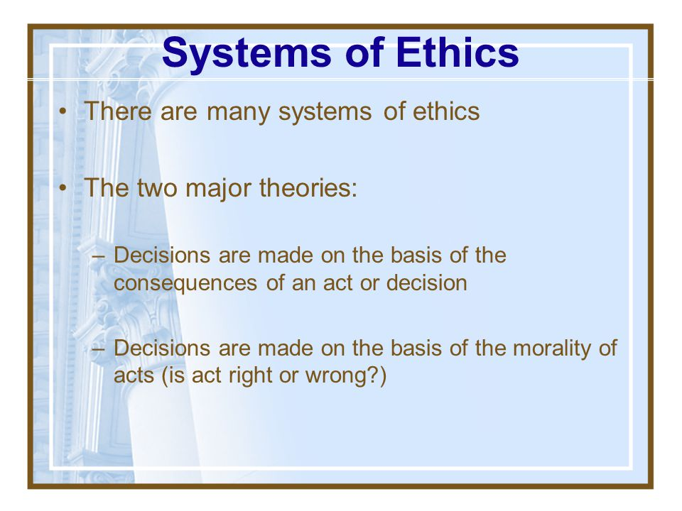 Systems of Ethics There are many systems of ethics