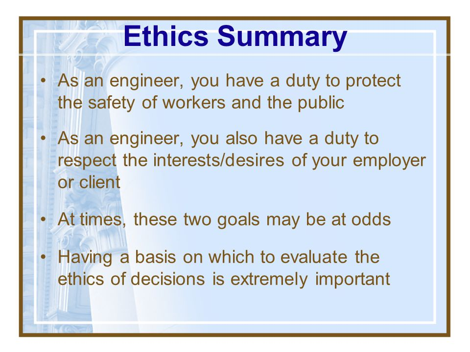 Ethics Summary As an engineer, you have a duty to protect the safety of workers and the public.