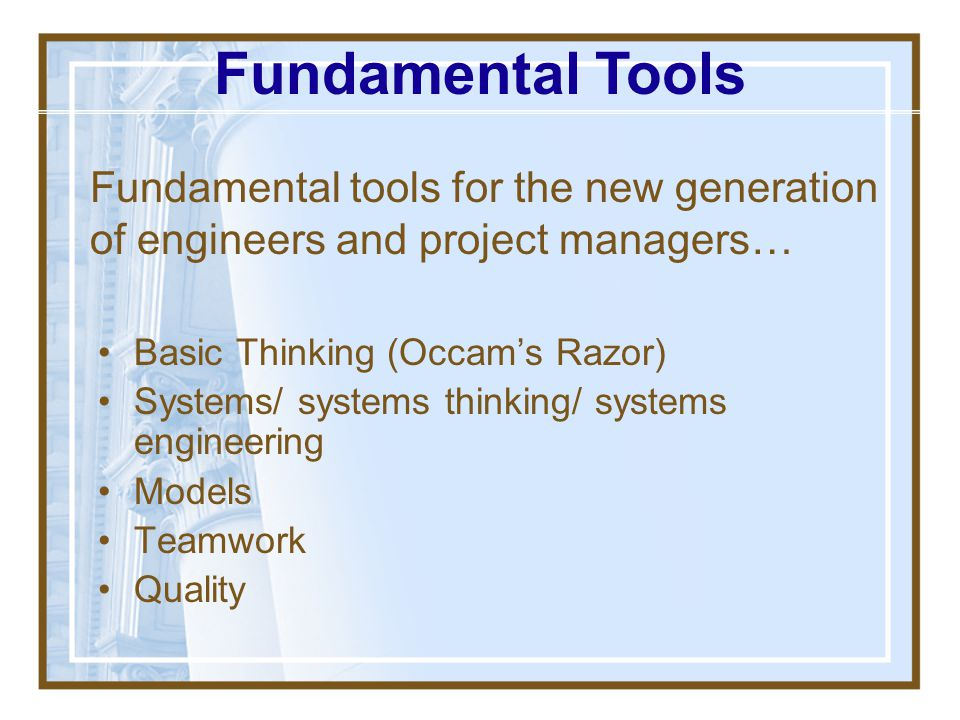 Fundamental Tools Fundamental tools for the new generation of engineers and project managers… Basic Thinking (Occam's Razor)
