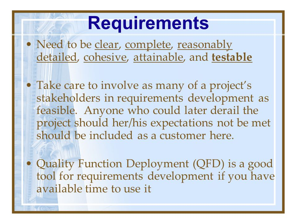 Requirements Need to be clear, complete, reasonably detailed, cohesive, attainable, and testable.