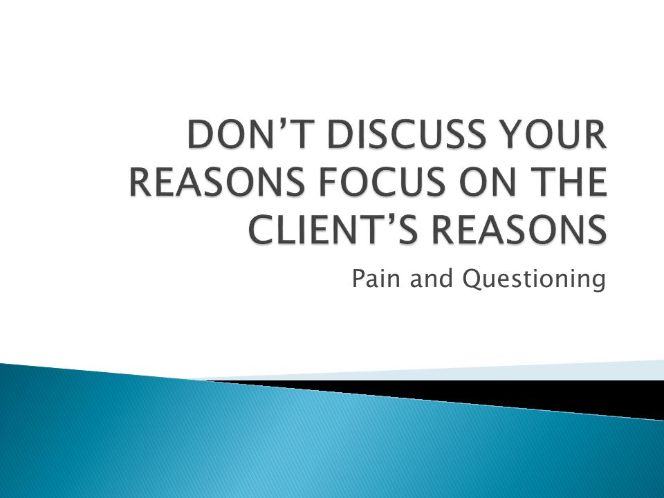 DON'T DISCUSS YOUR REASONS FOCUS ON THE CLIENT'S REASONS