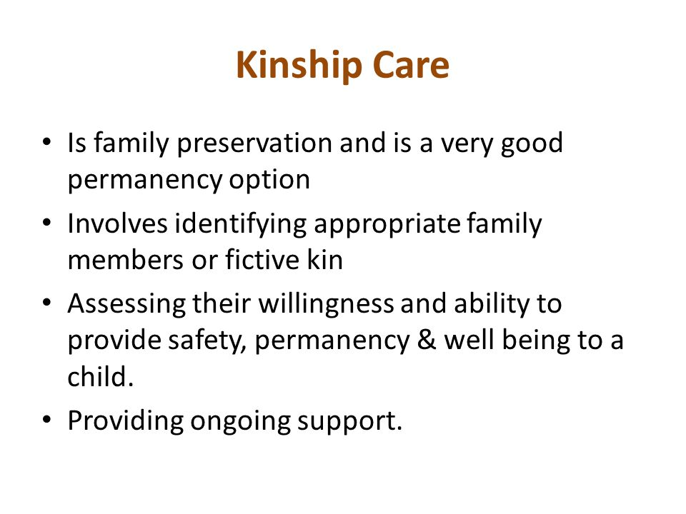 Kinship Care Is family preservation and is a very good permanency option. Involves identifying appropriate family members or fictive kin.