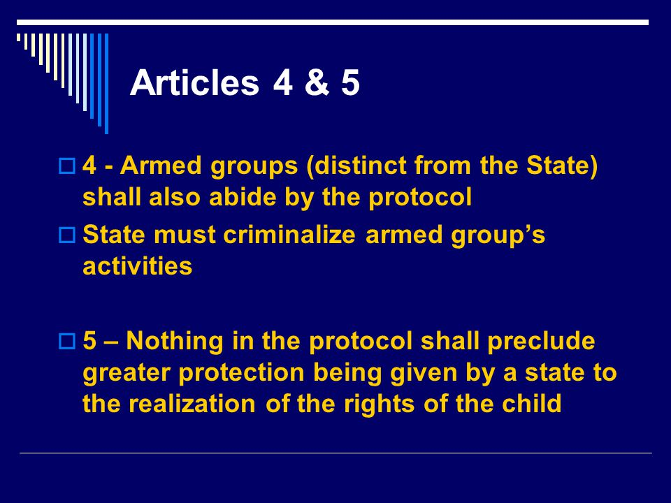 Articles 4 & 5 4 - Armed groups (distinct from the State) shall also abide by the protocol. State must criminalize armed group's activities.