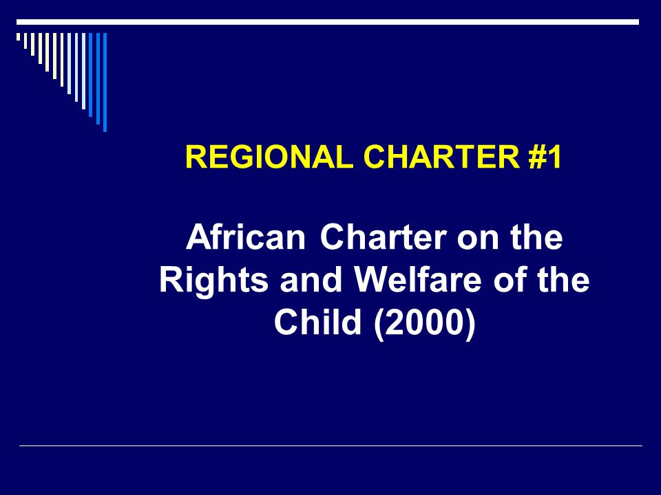 REGIONAL CHARTER #1 African Charter on the Rights and Welfare of the Child (2000)