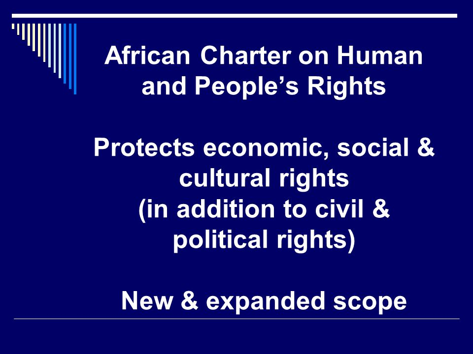 African Charter on Human and People's Rights Protects economic, social & cultural rights (in addition to civil & political rights) New & expanded scope