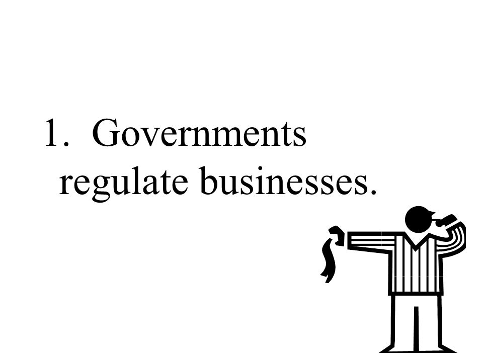 1. Governments regulate businesses.