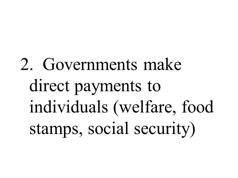 2. Governments make direct payments to individuals (welfare, food stamps, social security)