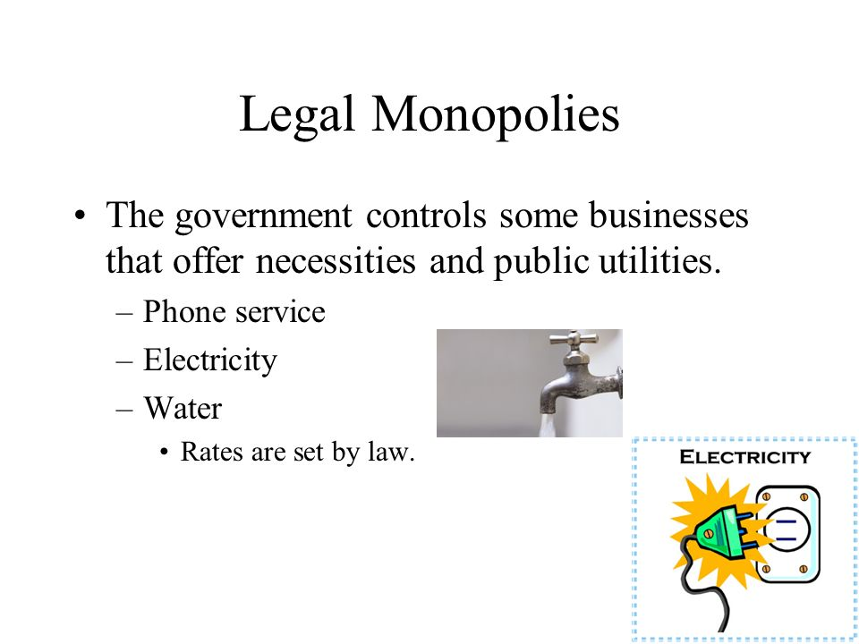 Legal Monopolies The government controls some businesses that offer necessities and public utilities.