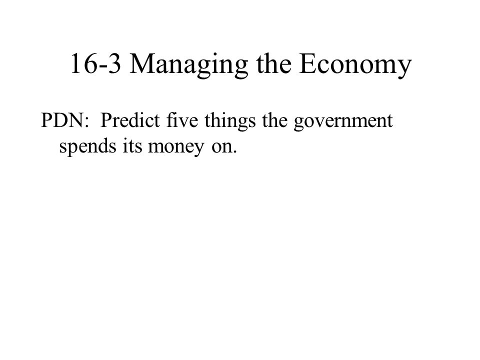 16-3 Managing the Economy PDN: Predict five things the government spends its money on.