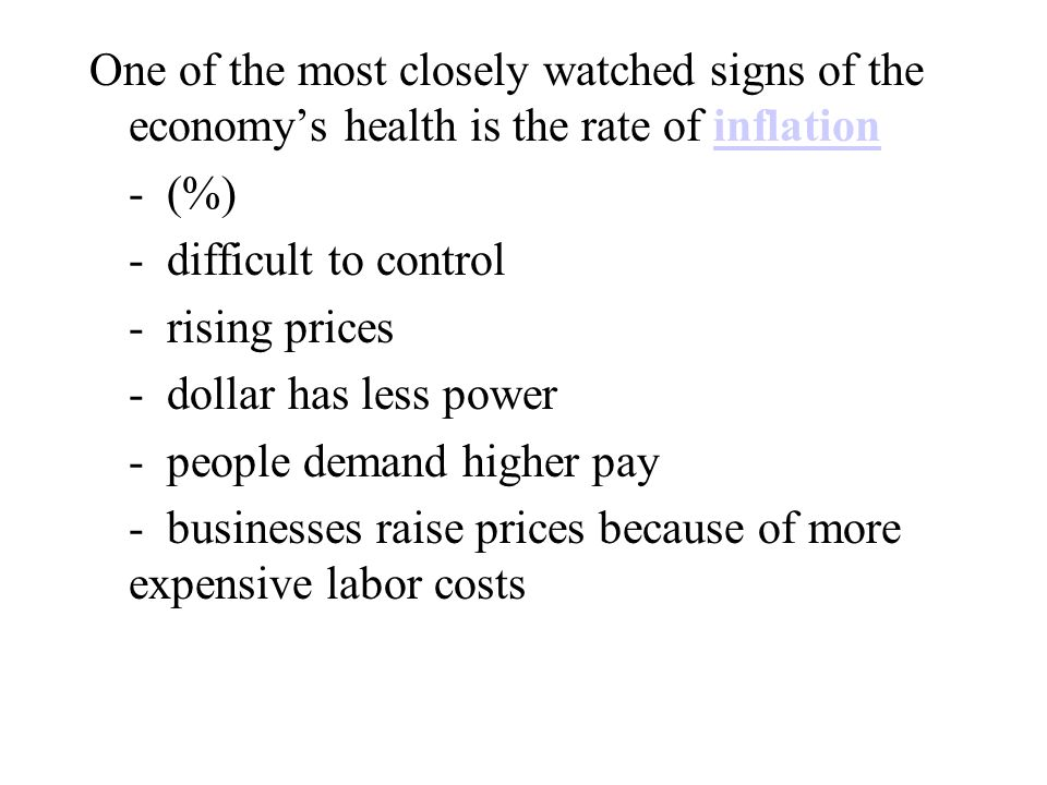 One of the most closely watched signs of the economy's health is the rate of inflation - (%) - difficult to control - rising prices - dollar has less power - people demand higher pay - businesses raise prices because of more expensive labor costs