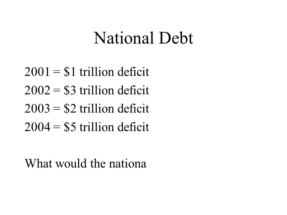 National Debt 2001 = $1 trillion deficit 2002 = $3 trillion deficit 2003 = $2 trillion deficit 2004 = $5 trillion deficit What would the nationa