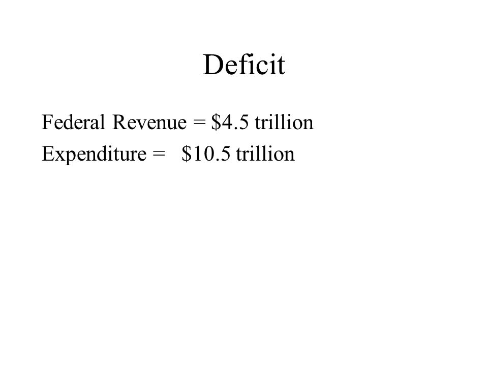 Deficit Federal Revenue = $4.5 trillion Expenditure = $10.5 trillion