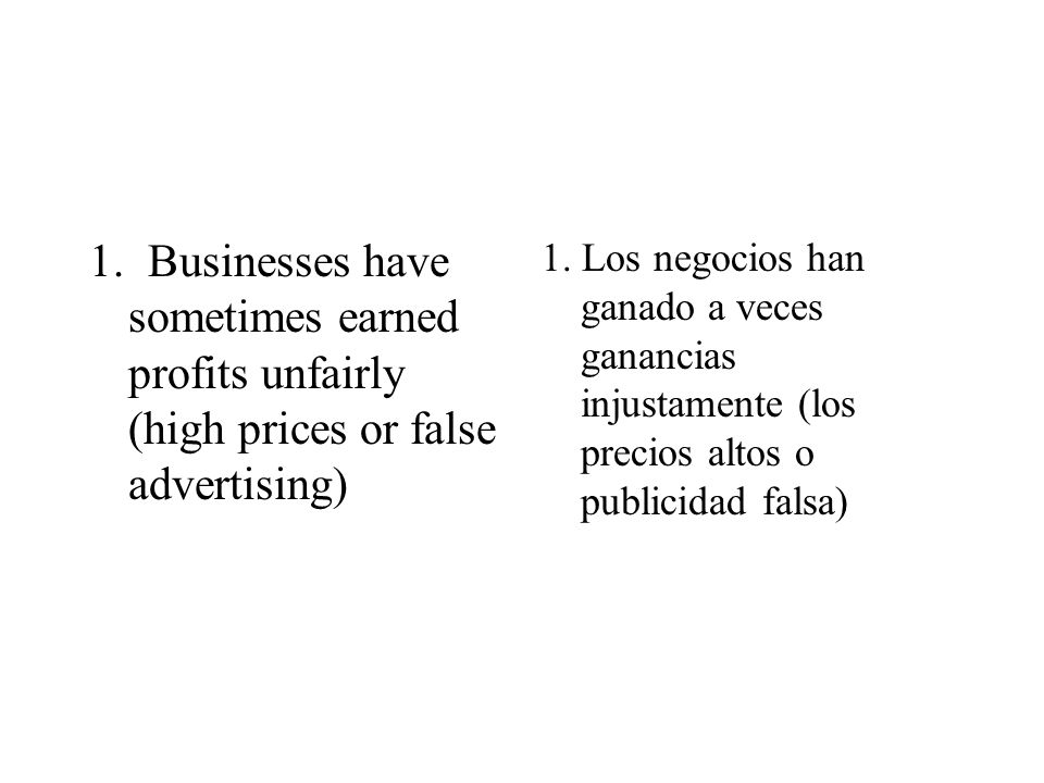 1. Businesses have sometimes earned profits unfairly (high prices or false advertising)