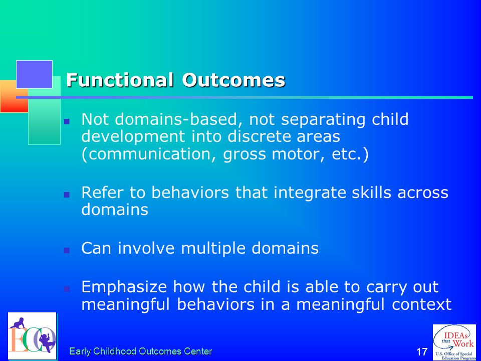 Functional Outcomes Not domains-based, not separating child development into discrete areas (communication, gross motor, etc.)