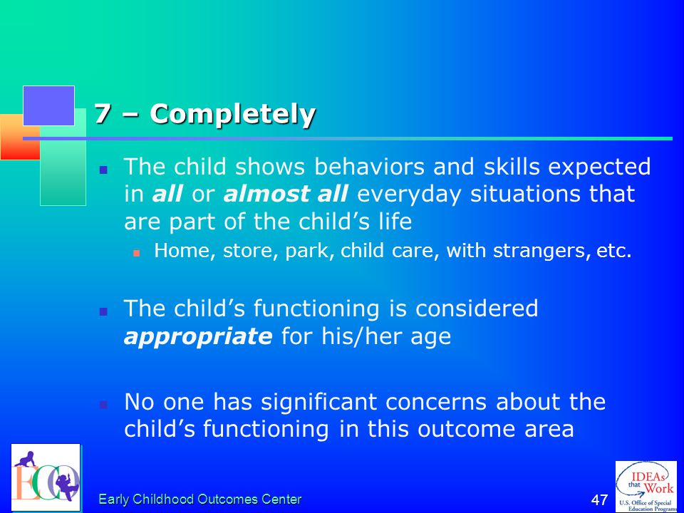 7 – Completely The child shows behaviors and skills expected in all or almost all everyday situations that are part of the child's life.