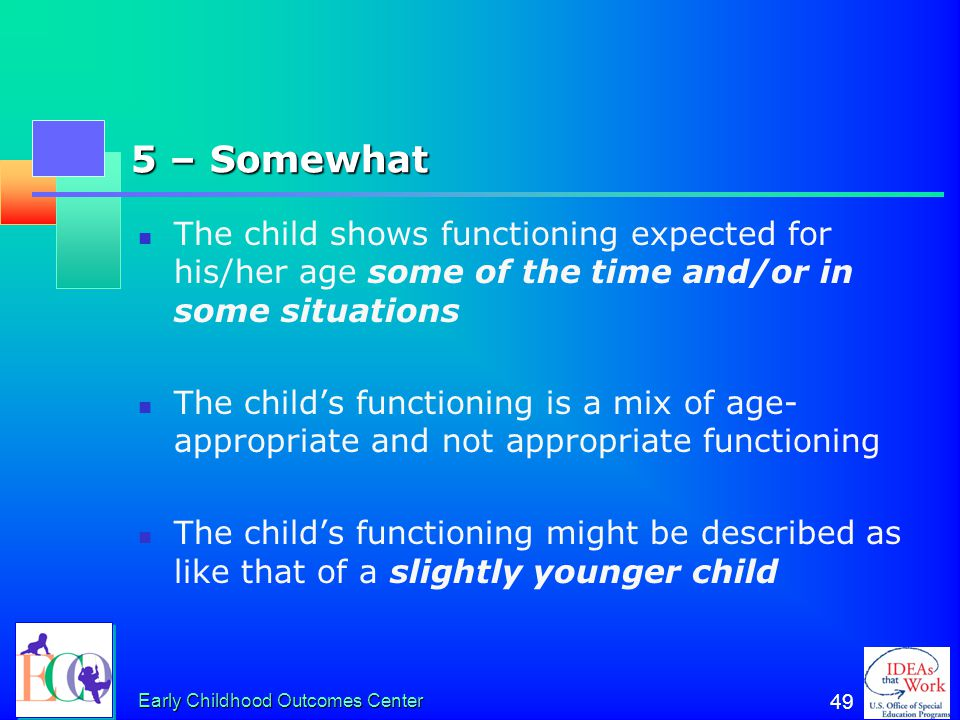 5 – Somewhat The child shows functioning expected for his/her age some of the time and/or in some situations.