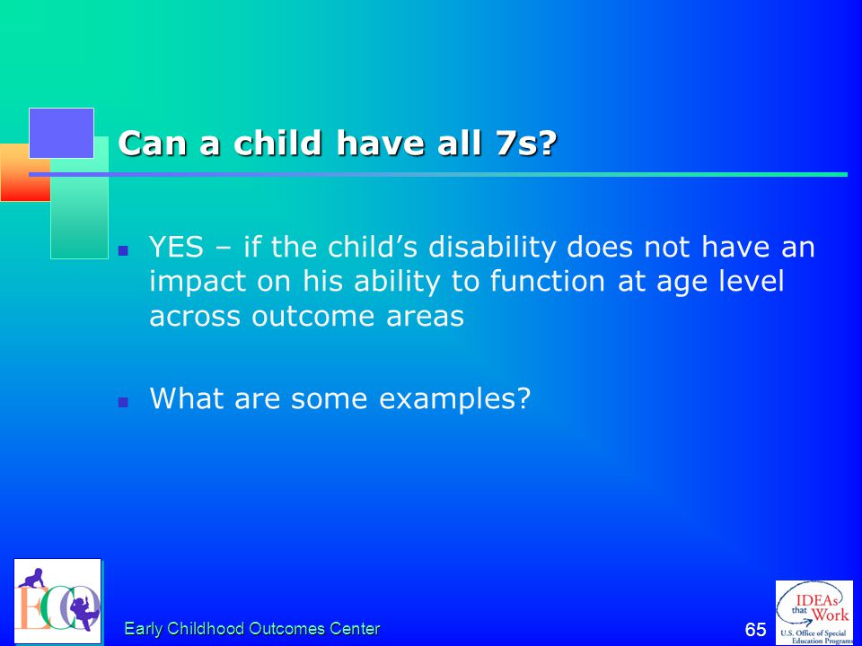 Can a child have all 7s YES – if the child's disability does not have an impact on his ability to function at age level across outcome areas.