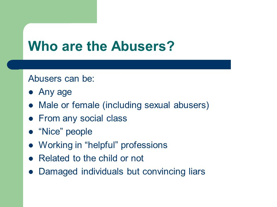 Who are the Abusers Abusers can be: Any age