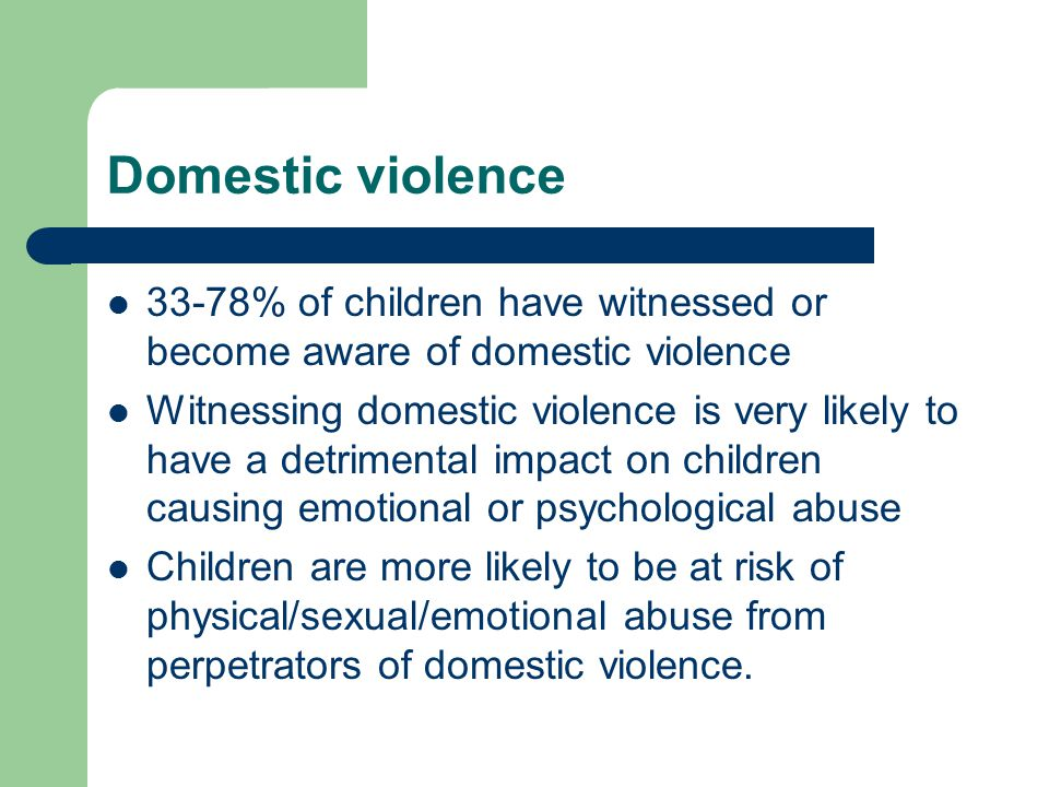Domestic violence 33-78% of children have witnessed or become aware of domestic violence.