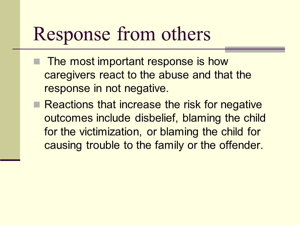 Response from others The most important response is how caregivers react to the abuse and that the response in not negative.